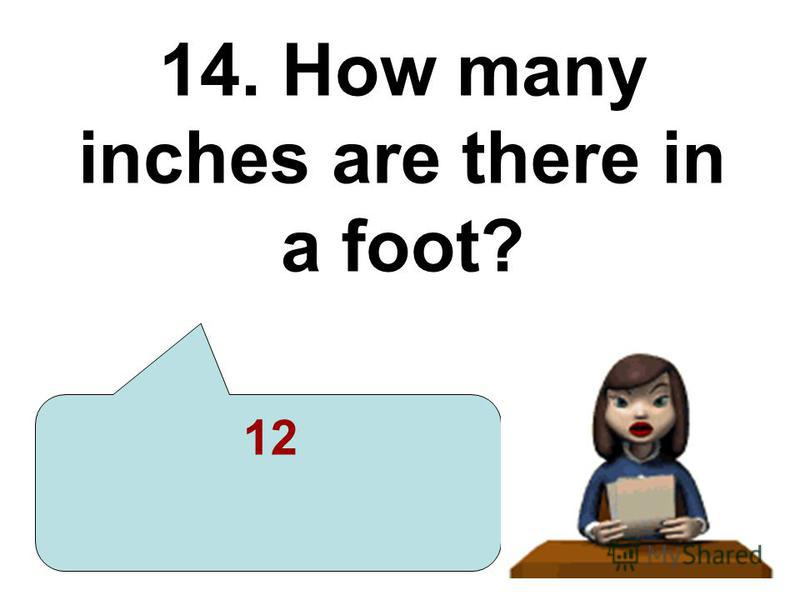 14. How many inches are there in a foot? 12