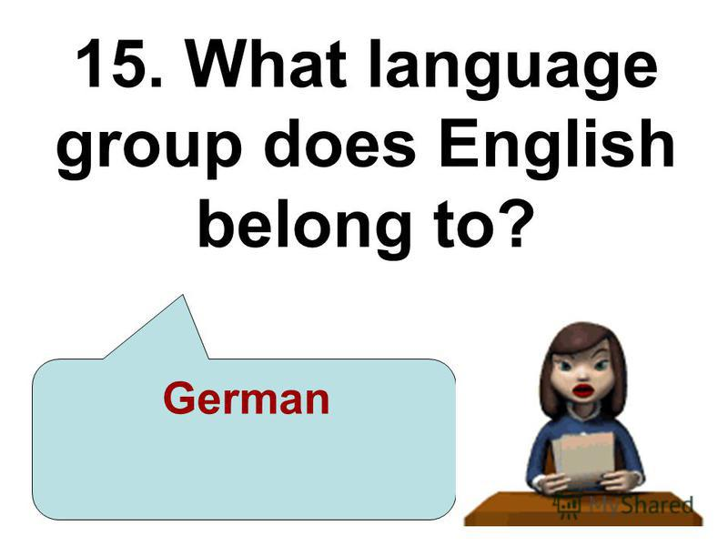 15. What language group does English belong to? German