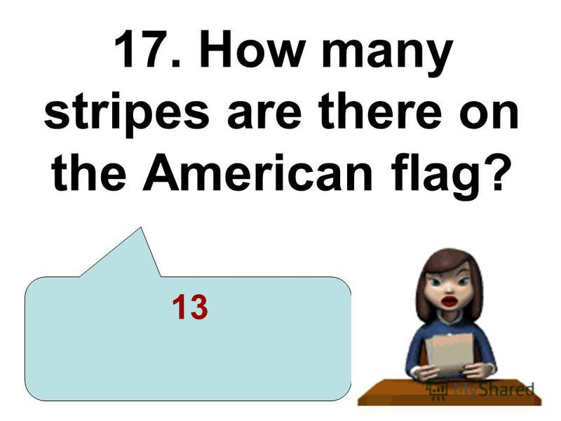 17. How many stripes are there on the American flag? 13