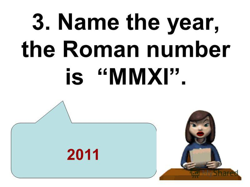 3. Name the year, the Roman number is MMXI. 2011