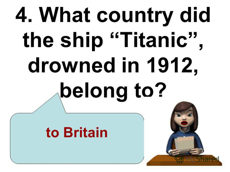 4. What country did the ship Titanic, drowned in 1912, belong to? to Britain