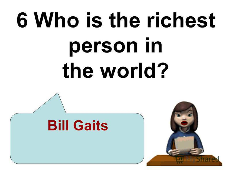 6 Who is the richest person in the world? Bill Gaits