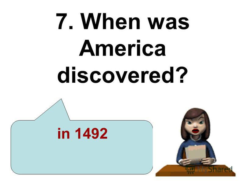 7. When was America discovered? in 1492