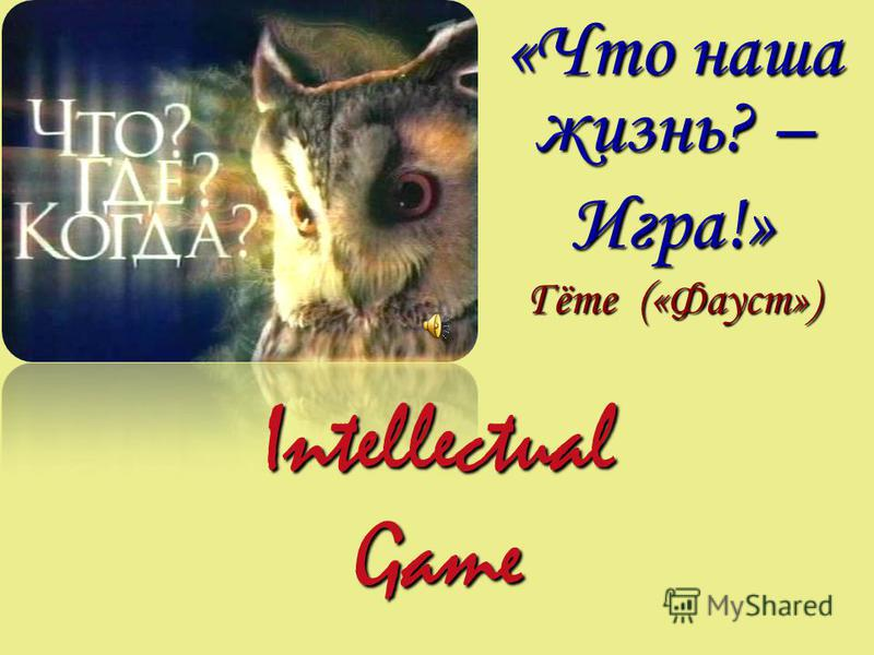 Intellectual Game «Что наша жизнь? – Игра!» Гёте («Фауст»)
