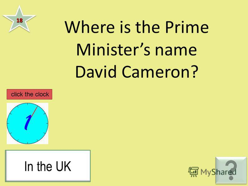 Where is the Prime Ministers name David Cameron? 1818 In the UK click the clock