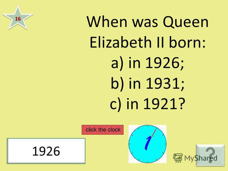 When was Queen Elizabeth II born: a) in 1926; b) in 1931; c) in 1921? 1616 1926 click the clock