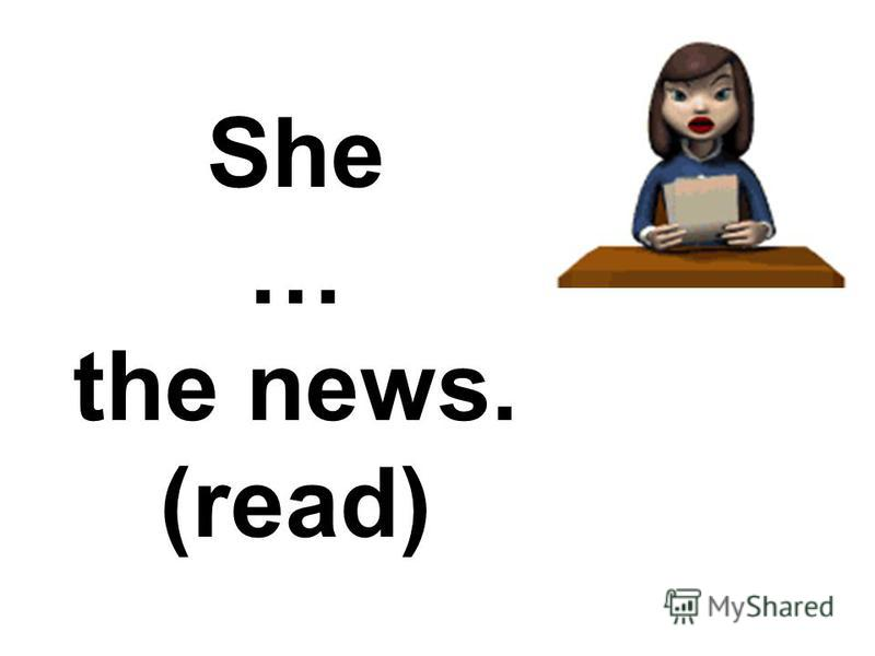 She … the news. (read)