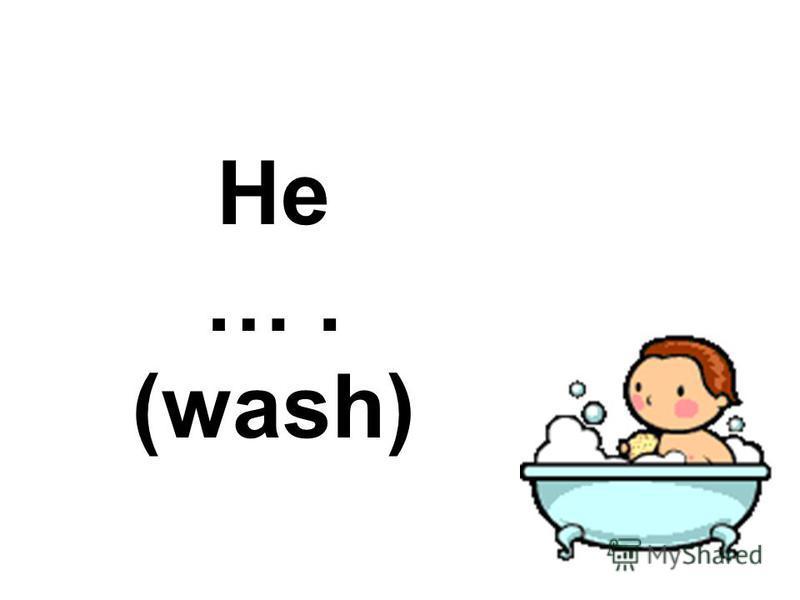 He …. (wash)