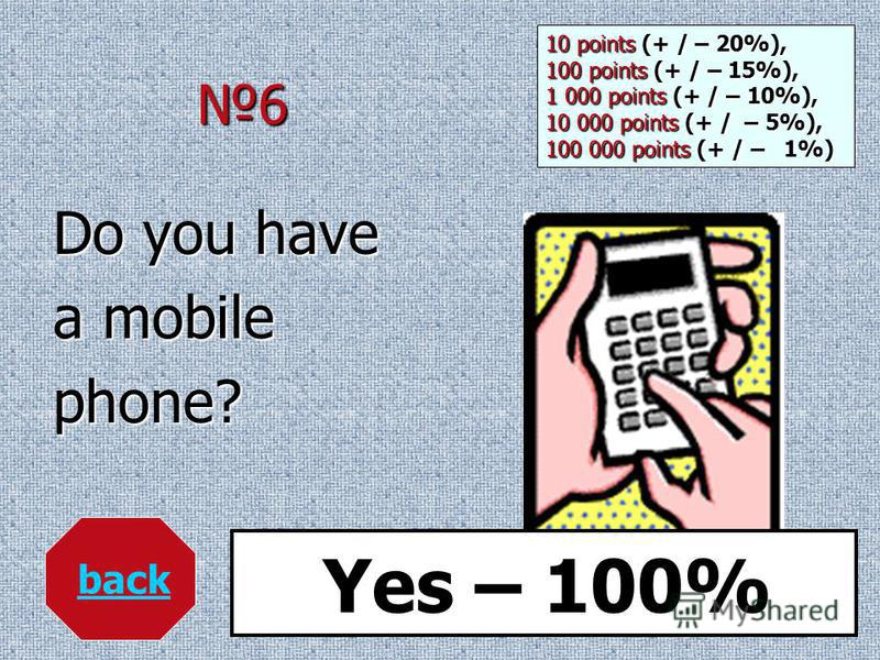 6 Do you have a mobile phone? back Yes – 100% 10 points (+ / – 20%), 100 points (+ / – 15%), 1 000 points (+ / – 10%), 10 000 points (+ / – 5%), 100 000 points (+ / – 1%)
