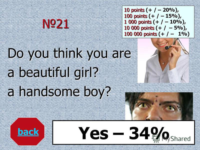 21 Do you think you are a beautiful girl? a handsome boy? back Yes – 34% 10 points (+ / – 20%), 100 points (+ / – 15%), 1 000 points (+ / – 10%), 10 000 points (+ / – 5%), 100 000 points (+ / – 1%)