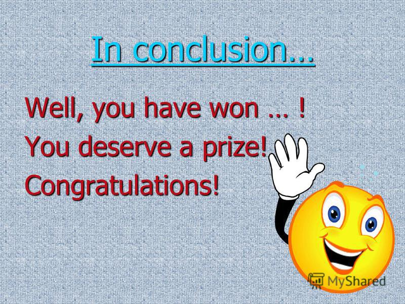 In conclusion… In conclusion… Well, you have won … ! You deserve a prize! Congratulations!