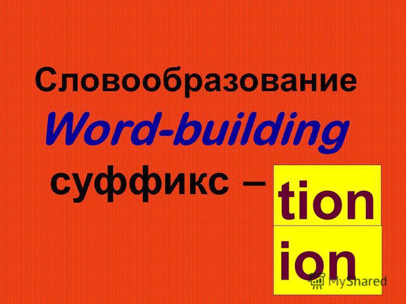Словообразование Word-building суффикс – tion ion