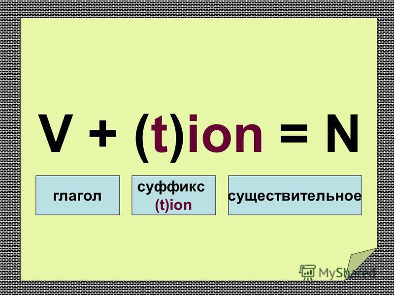 V + (t)ion = N глагол суффикс (t)ion существительное