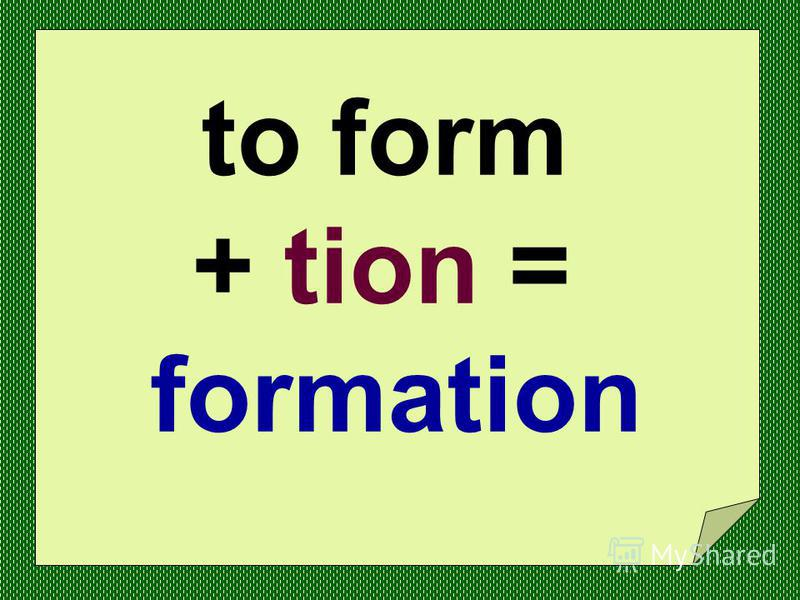 to invite + tion = invitation to illustrate + tion = illustration to collect + tion = collection to educate + tion = education to form + tion = formation