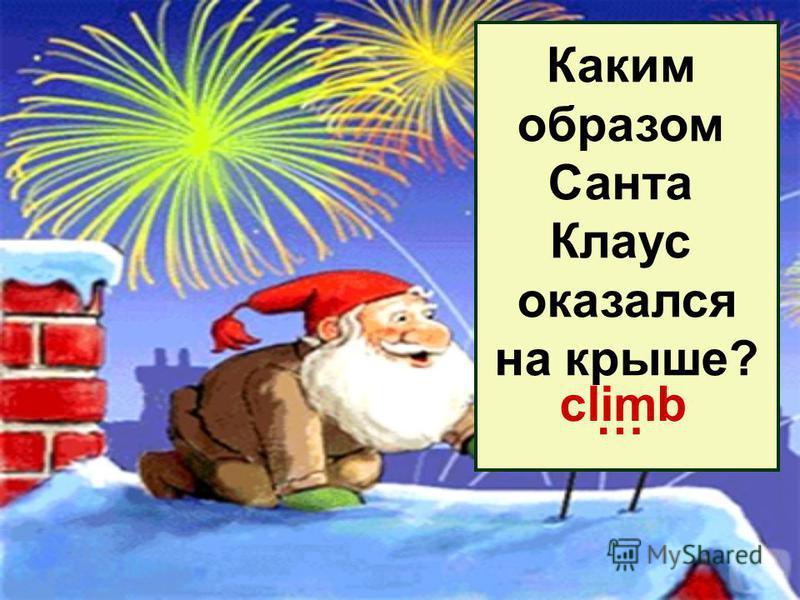 Каким образом Санта Клаус оказался на крыше? … climb