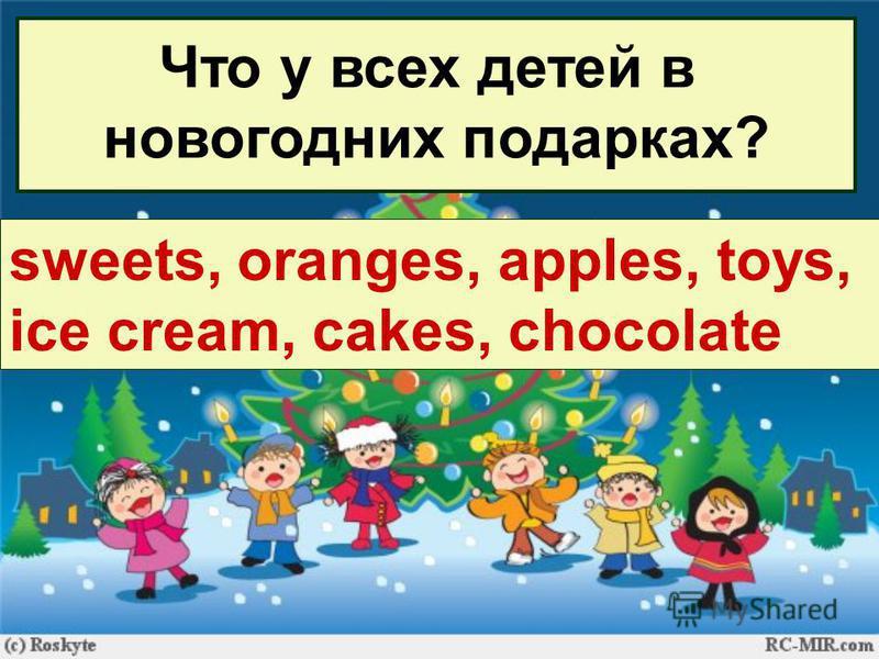 Что у всех детей в новогодних подарках? … sweets, oranges, apples, toys, ice cream, cakes, chocolate
