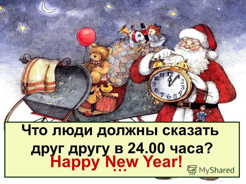 Что люди должны сказать друг другу в 24.00 часа? … Happy New Year!