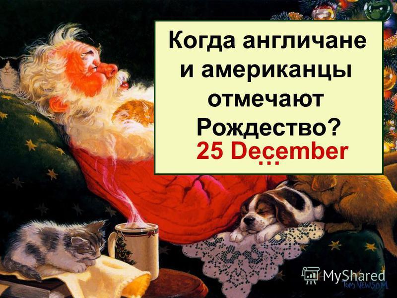 Когда англичане и американцы отмечают Рождество? … 25 December