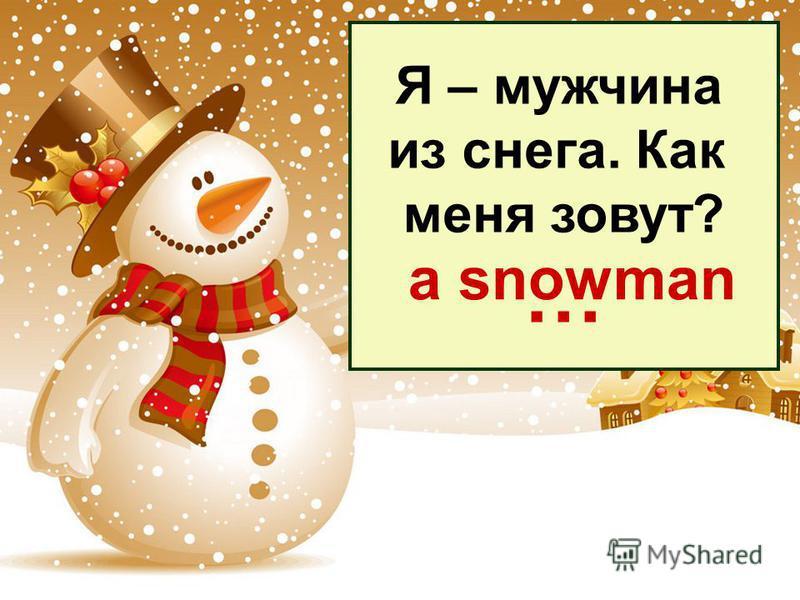 Я – мужчина из снега. Как меня зовут? … a snowman