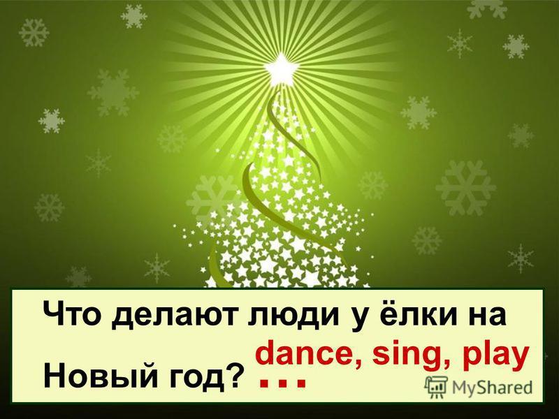 Что делают люди у ёлки на Новый год? … dance, sing, play