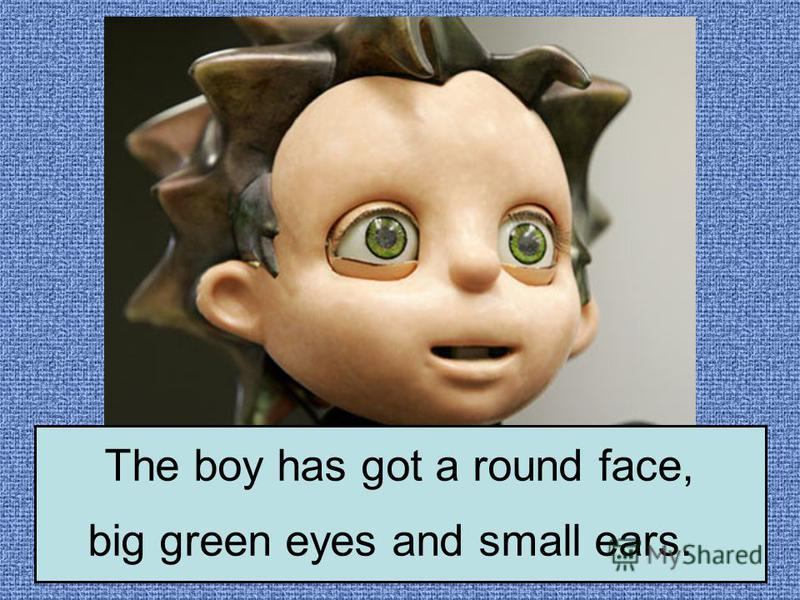 The boy has got a round face, big green eyes and small ears.