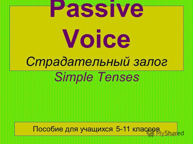 Passive Voice Страдательный залог Simple Tenses Пособие для учащихся 5-11 классов