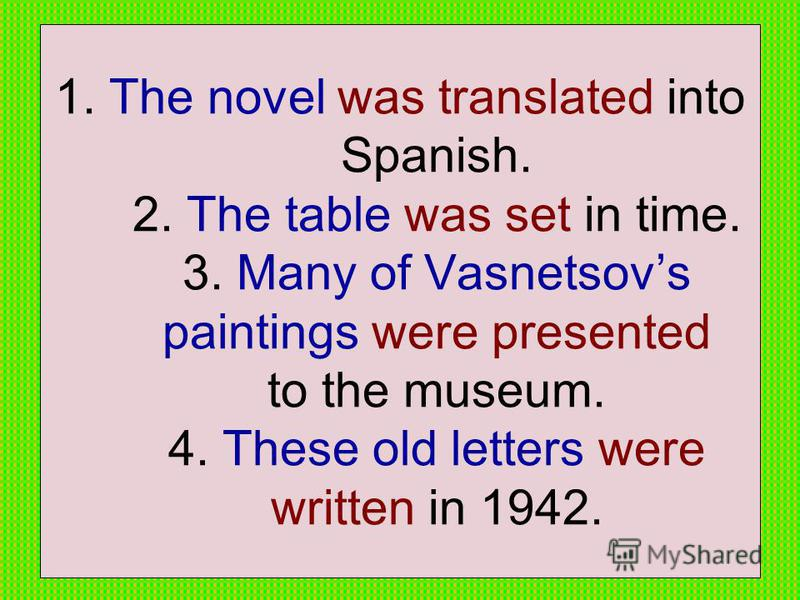1. The novel was translated into Spanish. 2. The table was set in time. 3. Many of Vasnetsovs paintings were presented to the museum. 4. These old letters were written in 1942.