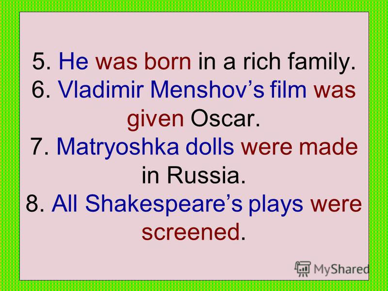 5. He was born in a rich family. 6. Vladimir Menshovs film was given Oscar. 7. Matryoshka dolls were made in Russia. 8. All Shakespeares plays were screened.