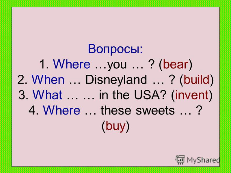 Вопросы: 1. Where …you … ? (bear) 2. When … Disneyland … ? (build) 3. What … … in the USA? (invent) 4. Where … these sweets … ? (buy)