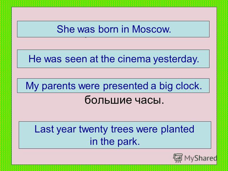 1. Она родилась в Москве. 2. Его видели в кино вчера. 3. Моим родителям подарили большие часы. 4. В прошлом году в парке посадили 20 деревьев. She was born in Moscow. He was seen at the cinema yesterday. My parents were presented a big clock. Last ye