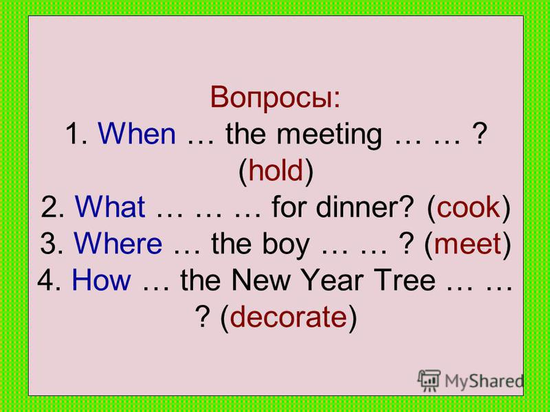 Вопросы: 1. When … the meeting … … ? (hold) 2. What … … … for dinner? (cook) 3. Where … the boy … … ? (meet) 4. How … the New Year Tree … … ? (decorate)