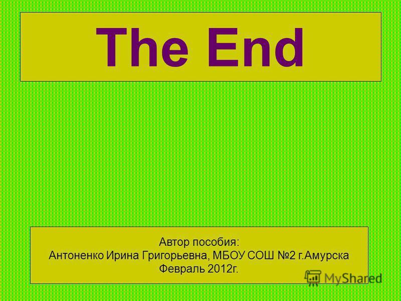 The End Автор пособия: Антоненко Ирина Григорьевна, МБОУ СОШ 2 г.Амурска Февраль 2012 г.