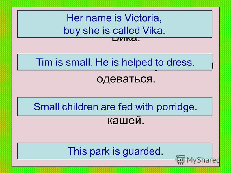 1.Её имя Виктория, но её зовут Вика. 2. Тим маленький. Ему помогают одеваться. 3. Маленьких детей кормят кашей. 4. Этот парк охраняется. Her name is Victoria, buy she is called Vika. Tim is small. He is helped to dress. Small children are fed with po