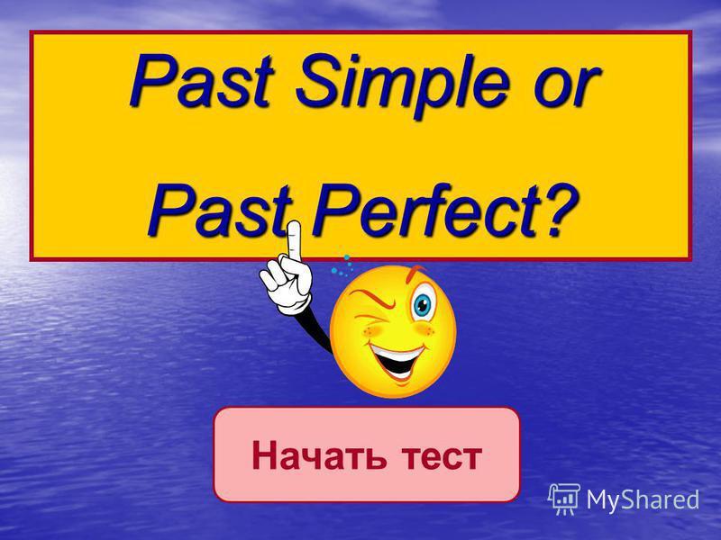 Начать тестPast Simple or Past Perfect?
