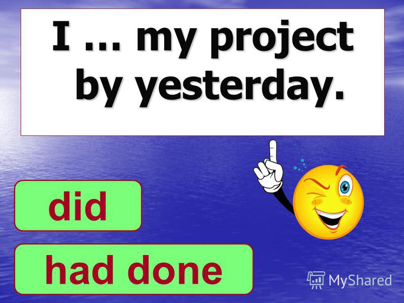 I … my project by yesterday. had done did