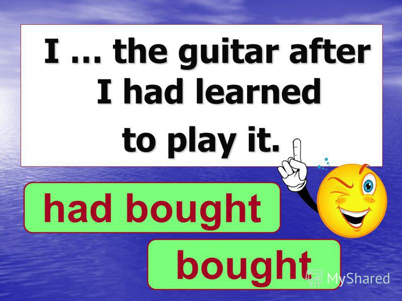 I … the guitar after I had learned I … the guitar after I had learned to play it. bought had bought