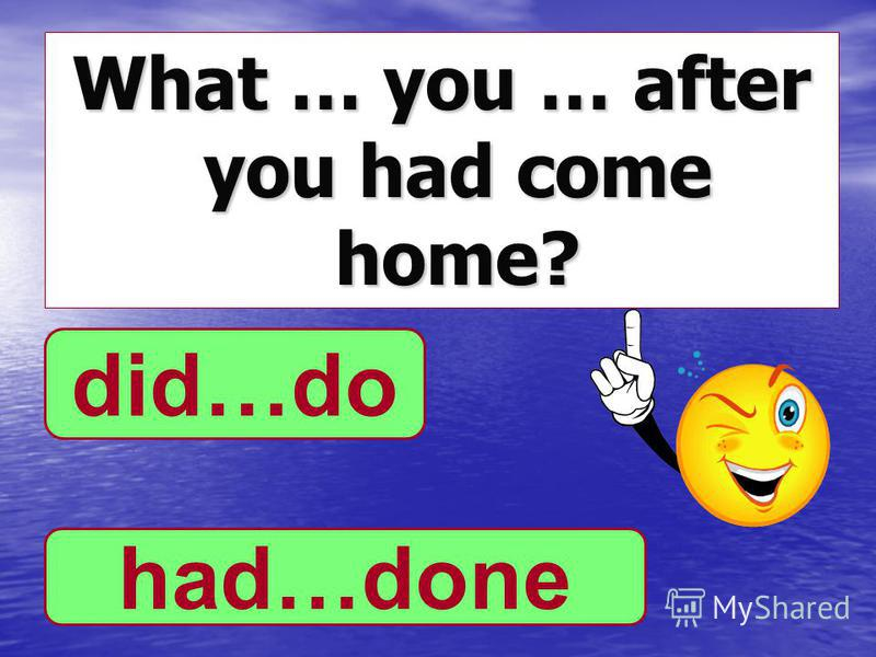 What … you … after you had come home? did…do had…done