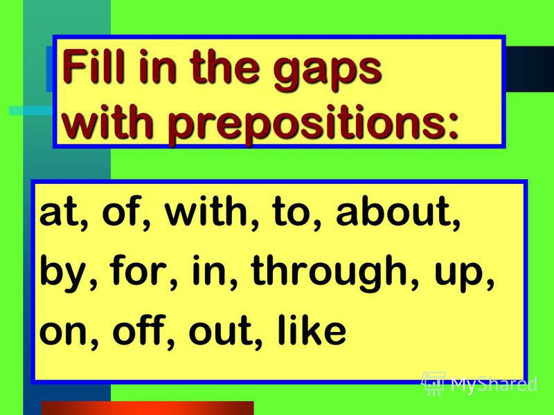 Fill in the gaps with prepositions: at, of, with, to, about, by, for, in, through, up, on, off, out, like