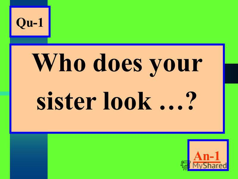 Qu-1 Who does your sister look …? An-1An-1