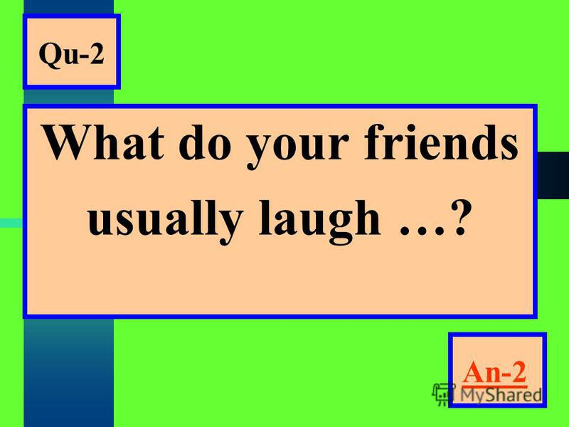 Qu-2 What do your friends usually laugh …? An-2
