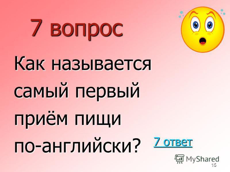 15 7 вопрос Как называется самый первый приём пищи по-английскиййй? 7 ответ 7 ответ