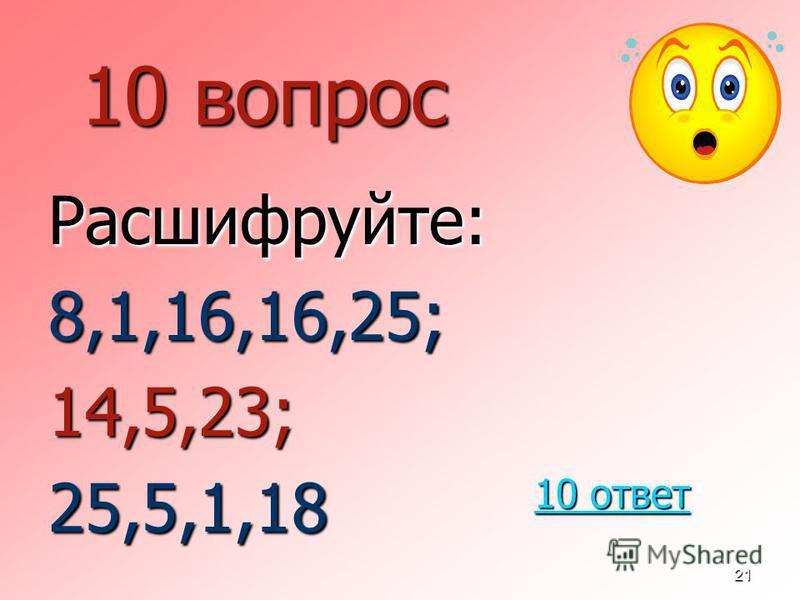21 10 вопрос Расшифруйте:8,1,16,16,25;14,5,23;25,5,1,18 10 ответ 10 ответ