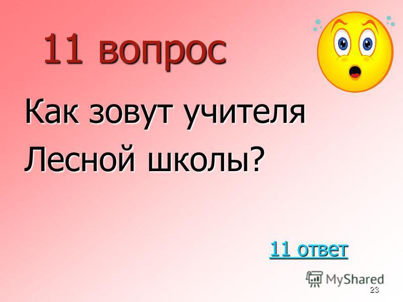 23 11 вопрос Как зовут учителя Лесной школы? 11 ответ 11 ответ