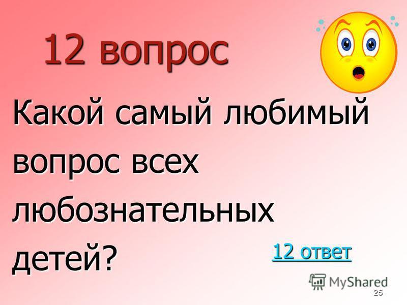 25 12 вопрос Какой самый любимый вопрос всех любознательных детей? 12 ответ 12 ответ
