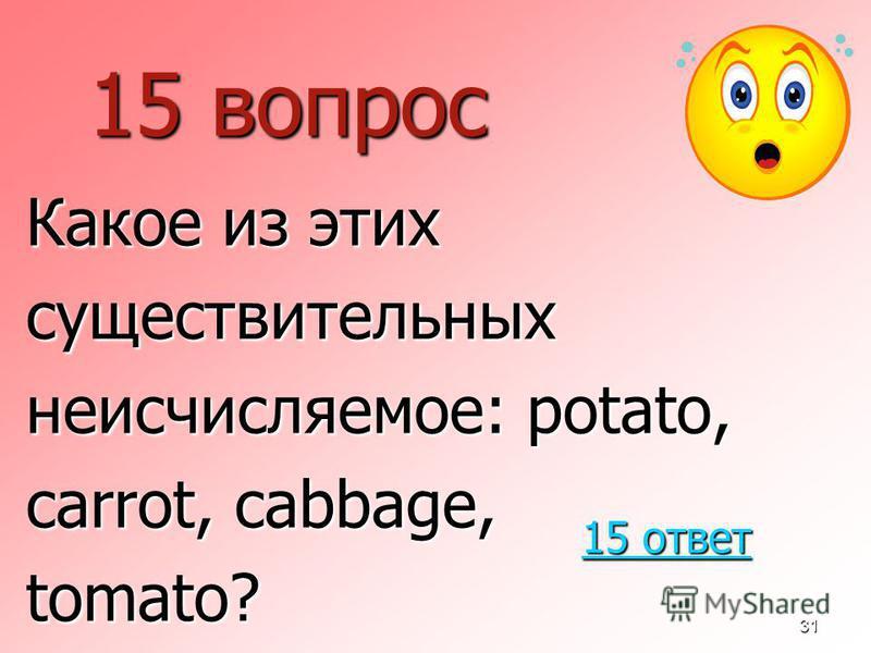 31 15 вопрос Какое из этих существительных неисчисляемое: potato, carrot, cabbage, tomato? 15 ответ 15 ответ