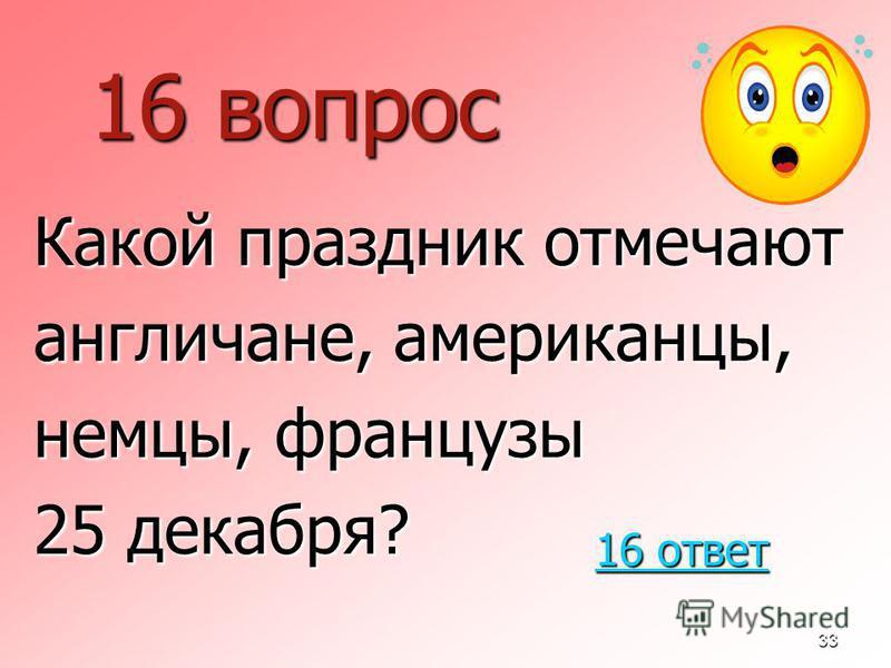 33 16 вопрос Какой праздник отмечают англичане, американцы, немцы, французы 25 декабря? 16 ответ 16 ответ