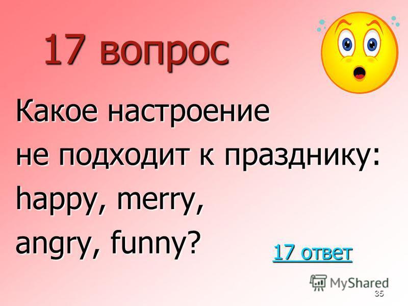 35 17 вопрос Какое настроение не подходит к празднику: happy, merry, angry, funny? 17 ответ 17 ответ