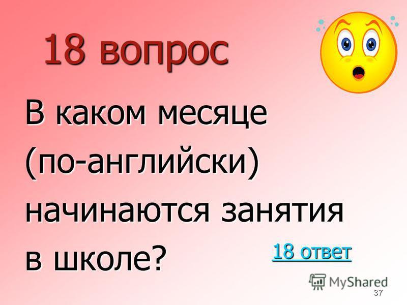 37 18 вопрос В каком месяце (по-английскиййй) начинаются занятия в школе? 18 ответ 18 ответ
