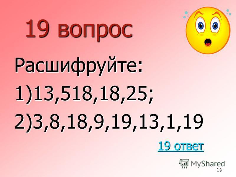39 19 вопрос Расшифруйте:1)13,518,18,25;2)3,8,18,9,19,13,1,19 19 ответ 19 ответ