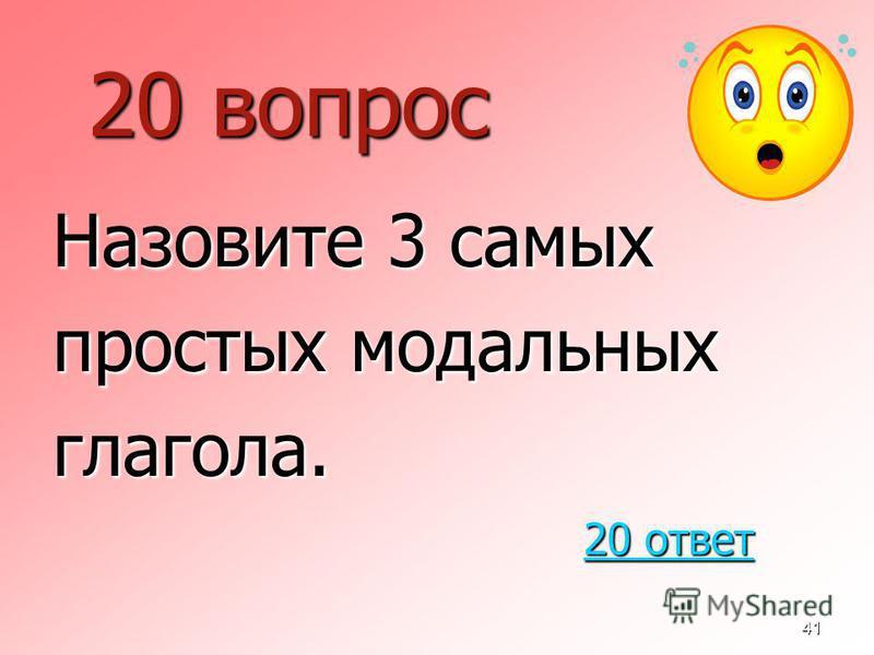 41 20 вопрос Назовите 3 самых простых модальных глагола. 20 ответ 20 ответ